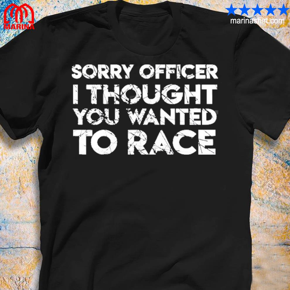 Funny car racing gift sorry officer you wanted to race car shirt