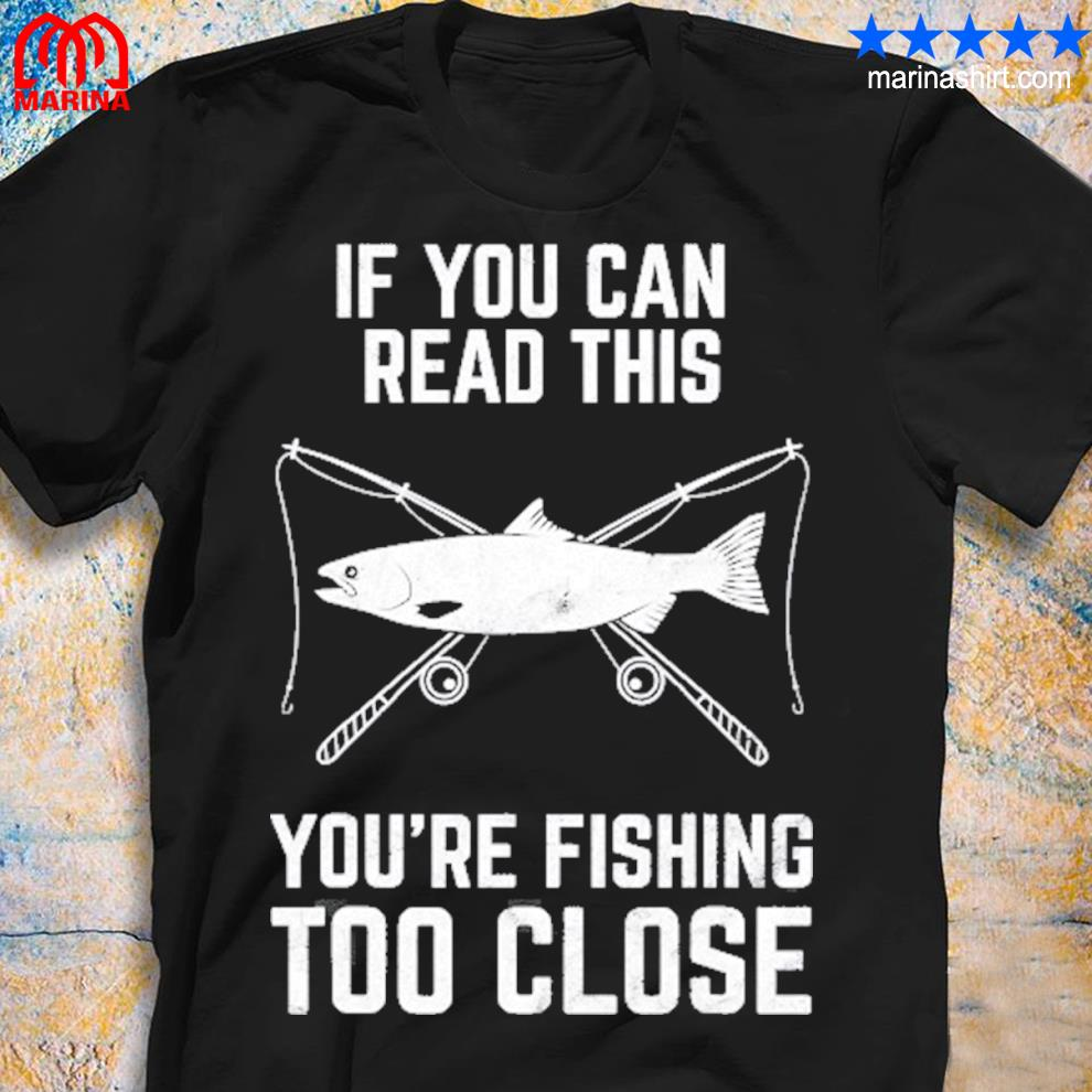 Funny fishing fishing too close father's day shirt