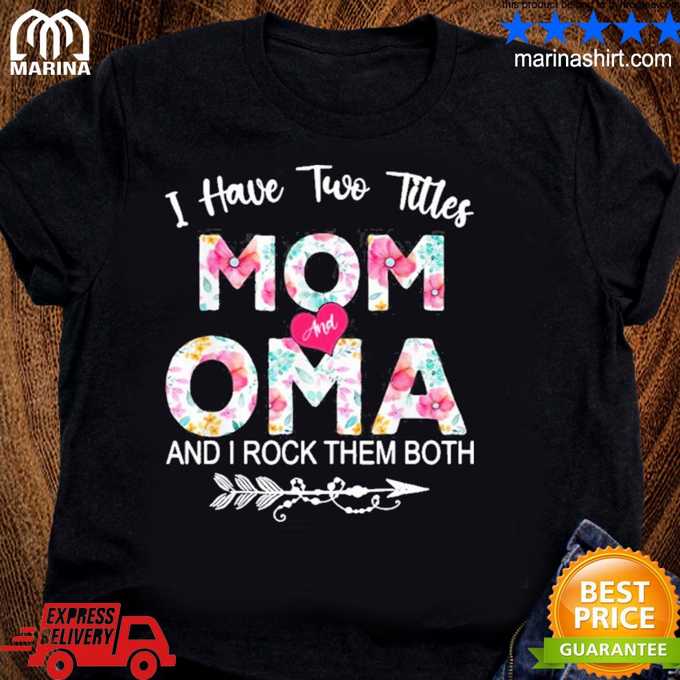 I have two titles mom and oma flower mother's day new 2021 shirt