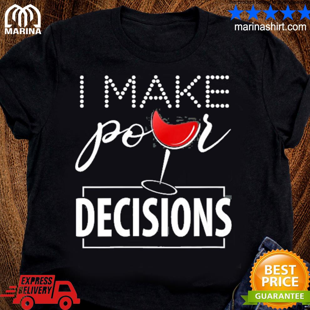 I make pour decisions wine lovers drinking shirt