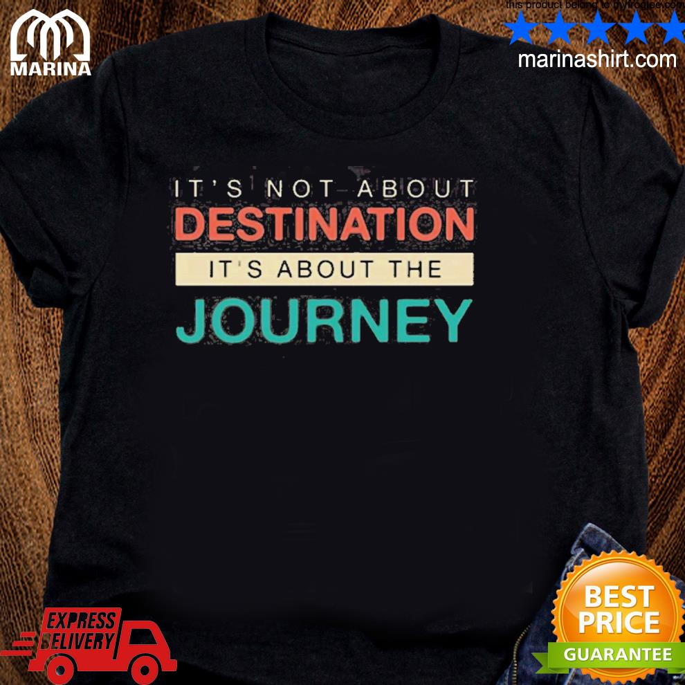 It's not about the destination it's about the journey shirt