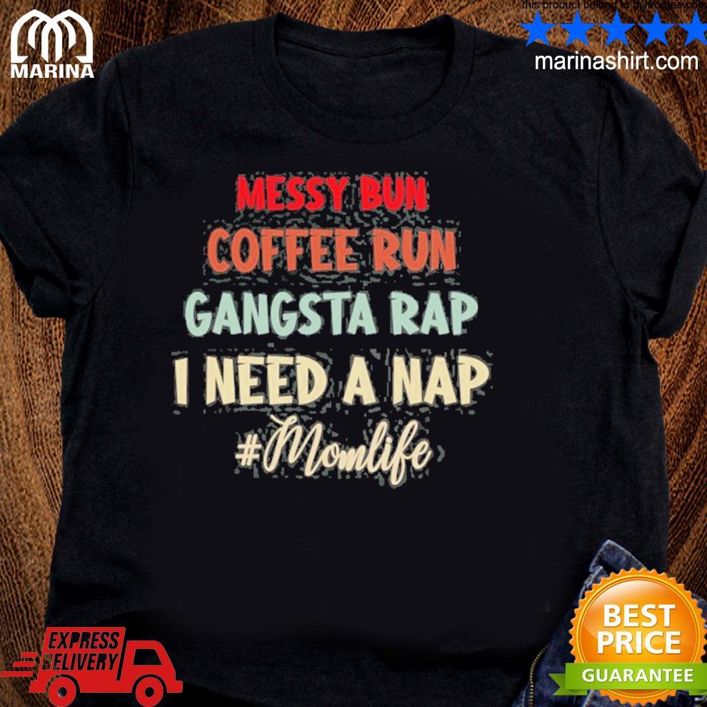 #momlife messy bun coffee run gangsta rap I need a nap for mother's day shirt