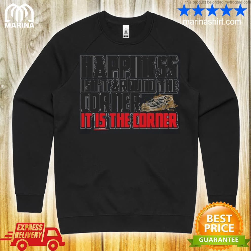 Happiness isnt around the around the corner it is the corner shirt