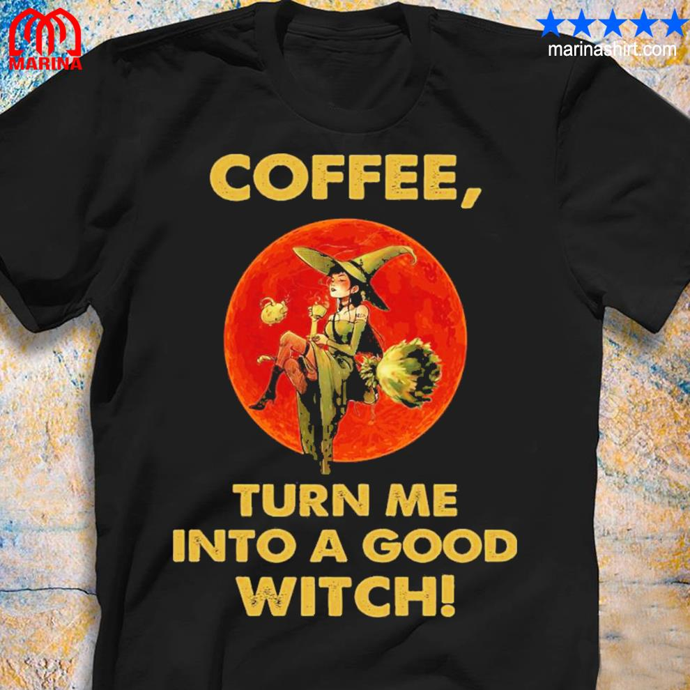Witch and moon coffee turn me into a good shirt