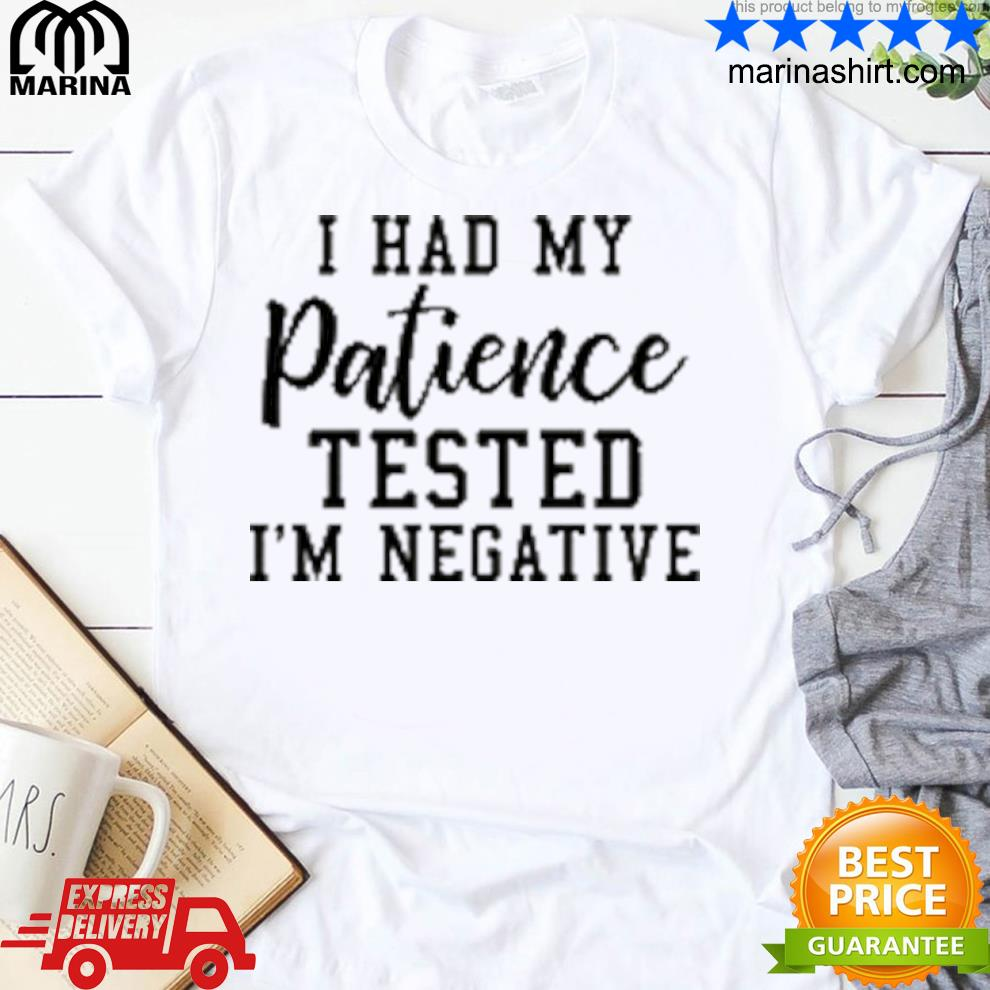 I had my patience tested Im negative shirt