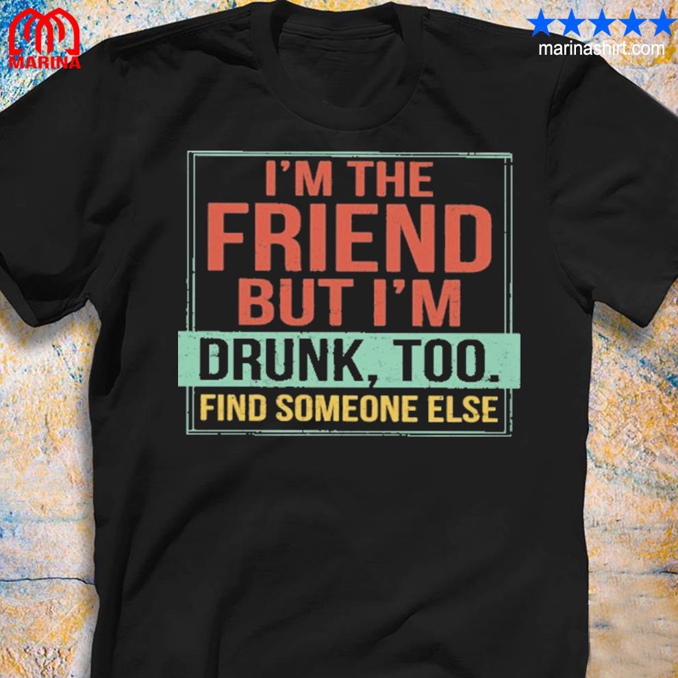I'm the friend but I'm drunk vintage shirt