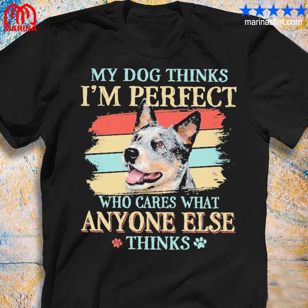 My dog think i'm perfect who cares what anyone else thinks shirt
