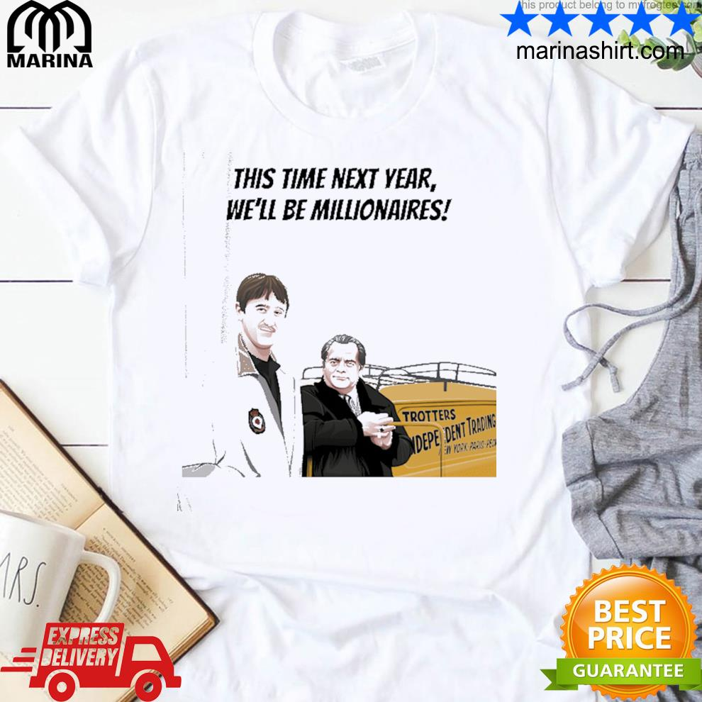 This time next year we'll be millionaires shirt