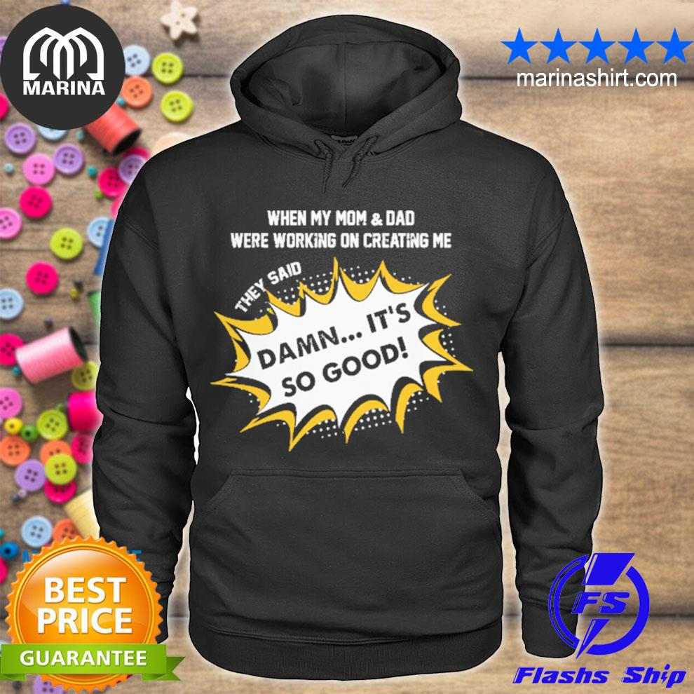 When my mom and dad were working on creating me they said damn it's so good s unisex hoodie