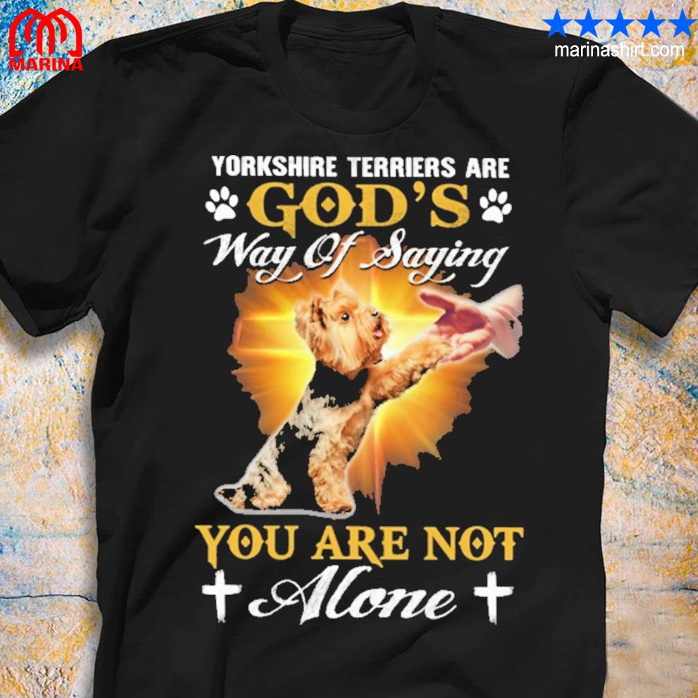 Yorkshire terriers are god's way of saying you are not alone for Yorkshire Terrier lover shirt