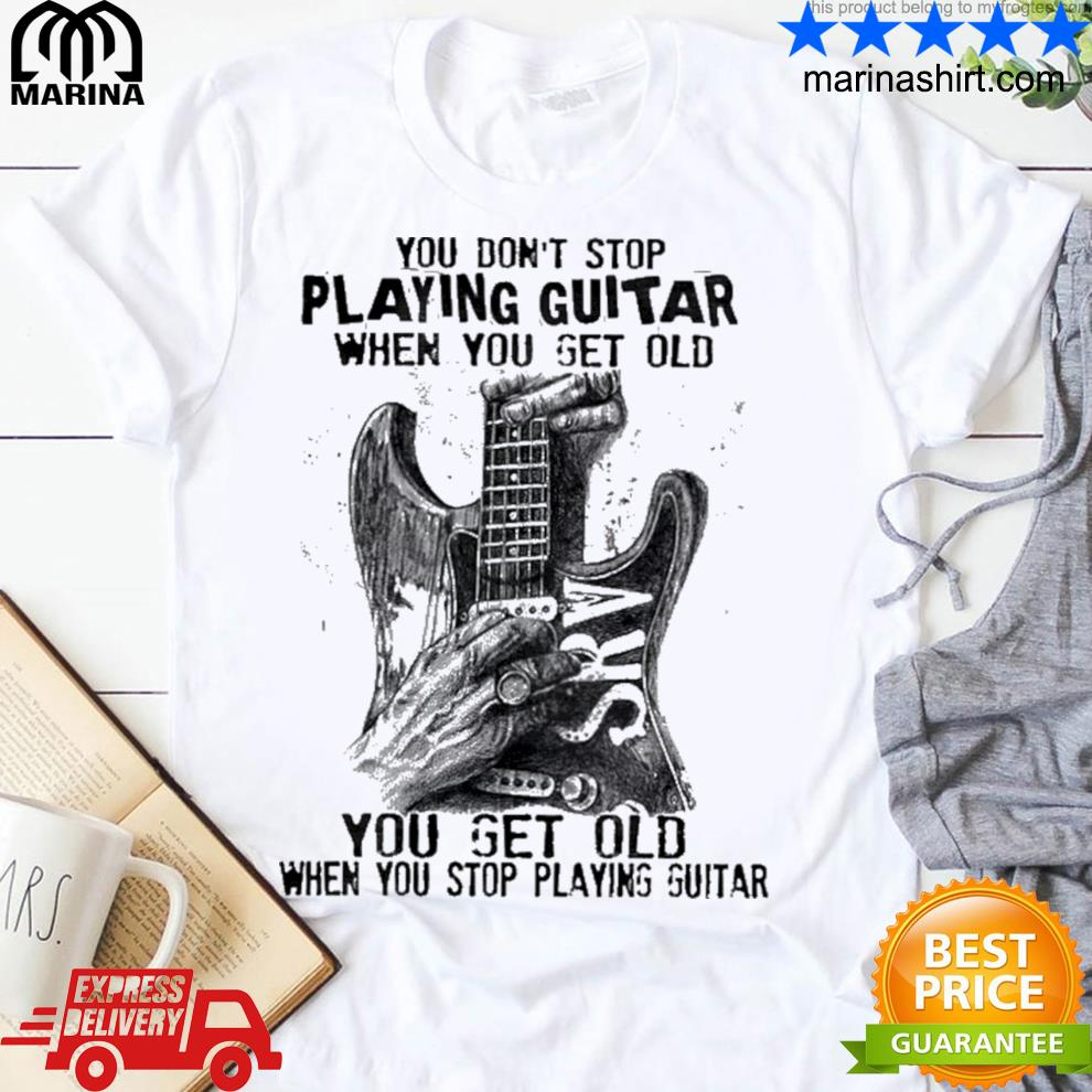 You don't stop playing guitar when you get old you get old when you stop playing guitar shirt