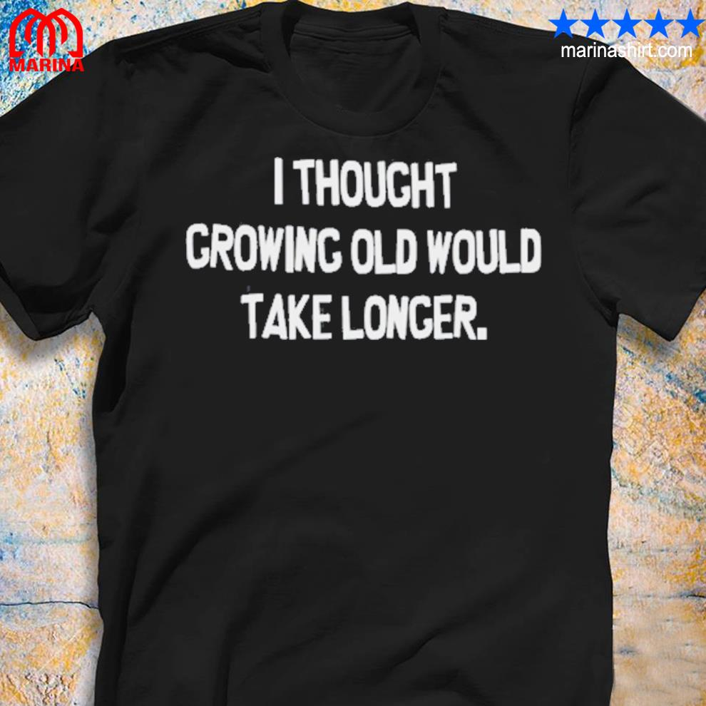 Funny i thought growing old would take longer shirt